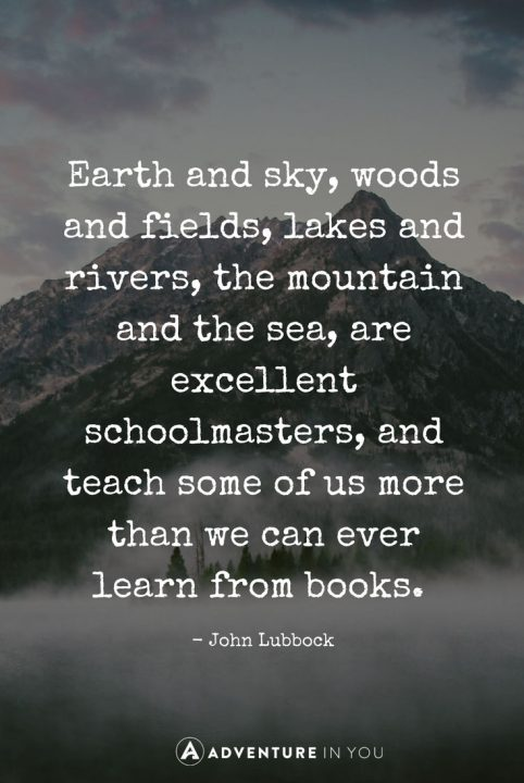 earth and sky woods and fields lakes and rivers the mountain and the sea are excellent schoolmasters and teach some of us more that what we could - What Inspires You What Influenced You The Most