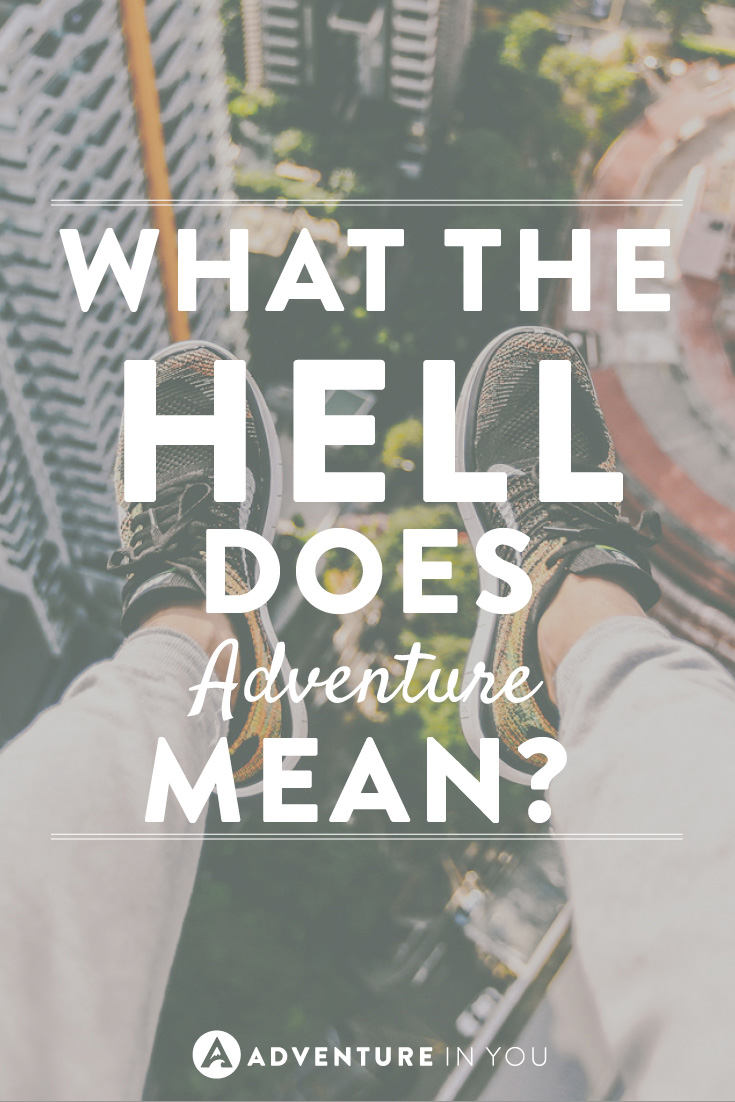 Everyone talks about going on an adventure...but really, what the hell does adventure mean?